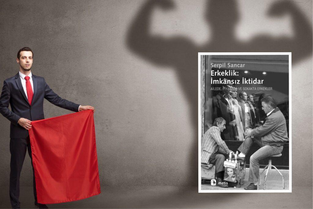 Erkeklik: İmkansız İktidar | Ailede, Piyasada ve Sokakta Erkekler | Serpil Sancar