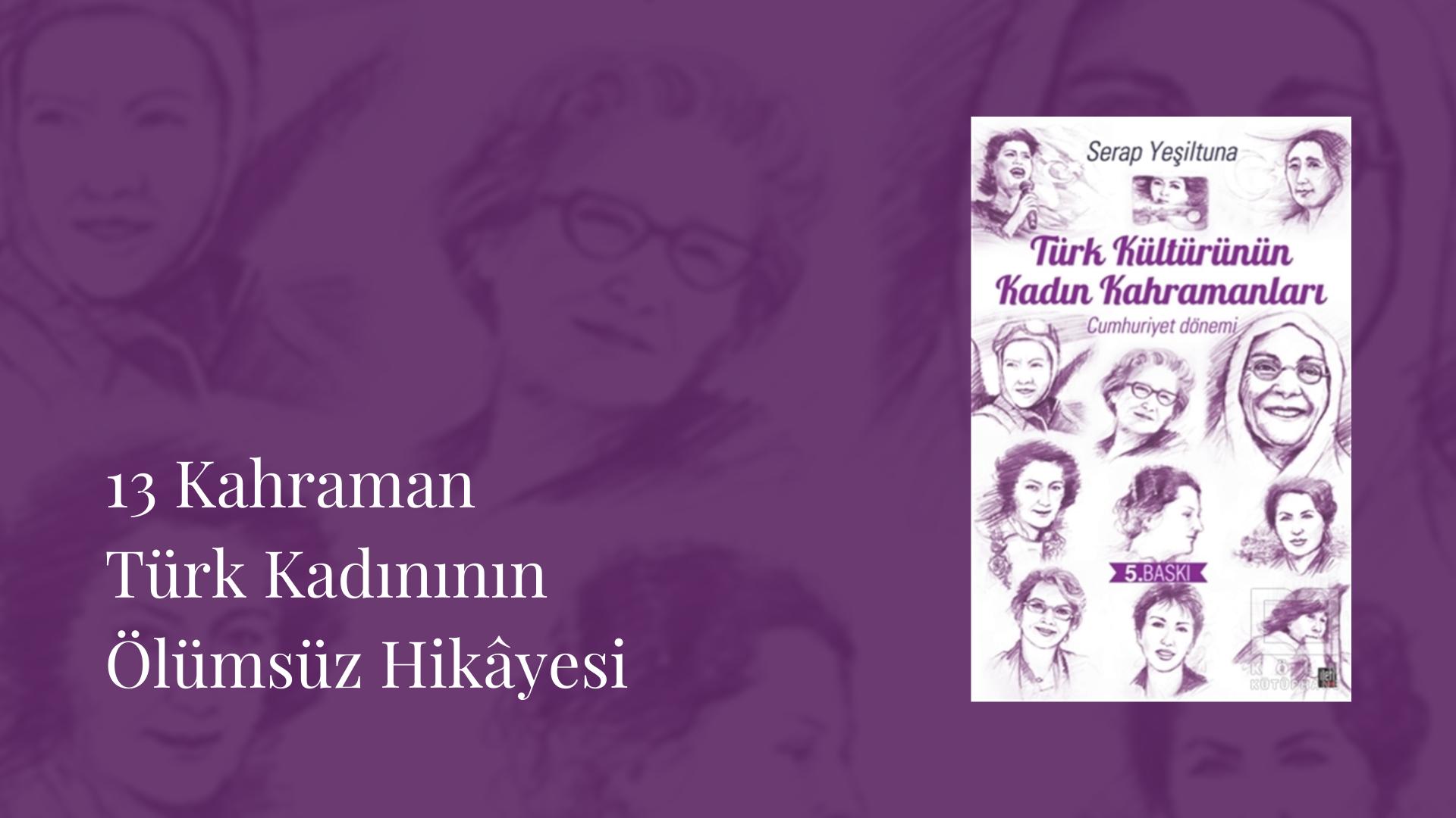 Kitap: Türk Kültürünün Kadın Kahramanları (Cumhuriyet Dönemi) | Yazar: Serap Yeşiltuna | Yorumlayan: Kübra Mısırlı Keskin